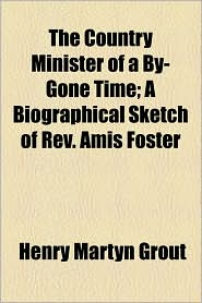 The Country Minister Of A By-Gone Time; A Biographical Sketch Of Rev. Amis Foster - Henry Martyn Grout