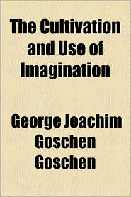 The Cultivation And Use Of Imagination - George Joachim Goschen Goschen