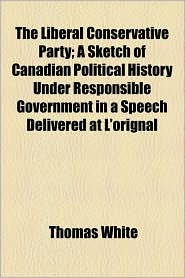 The Liberal Conservative Party; A Sketch Of Canadian Political History Under Responsible Government In A Speech Delivered At L'Orignal - Thomas White