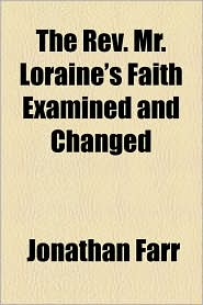 The Rev. Mr. Loraine's Faith Examined And Changed - Jonathan Farr