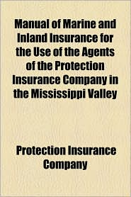 Manual Of Marine And Inland Insurance For The Use Of The Agents Of The Protection Insurance Company In The Mississippi Valley - Protection Insurance Company