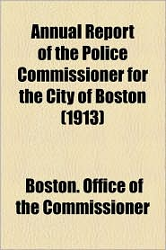 Annual Report Of The Police Commissioner For The City Of Boston (1913) - Boston. Office Of The Commissioner