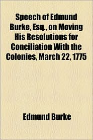 Speech Of Edmund Burke, Esq, On Moving His Resolutions For Conciliation With The Colonies, March 22, 1775 - Edmund Burke
