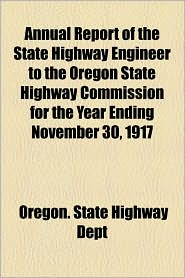 Annual Report Of The State Highway Engineer To The Oregon State Highway Commission For The Year Ending November 30, 1917 - Oregon. State Highway Dept