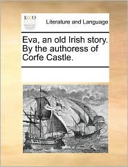 Eva, an old Irish story. By the authoress of Corfe Castle. - See Notes Multiple Contributors