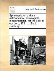 Ephemeris: or, a diary astronomical, astrological, meteorological, for the year of our Lord, 1731. ... By J. Gadbury, ... - See Notes Multiple Contributors
