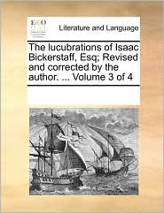 The lucubrations of Isaac Bickerstaff, Esq; Revised and corrected by the author. ... Volume 3 of 4 - See Notes Multiple Contributors