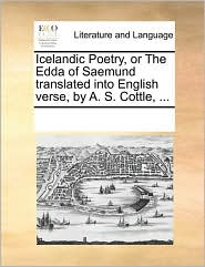 Icelandic Poetry, or the Edda of Saemund Translated Into English Verse, by A. S. Cottle, ...
