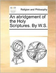 An abridgement of the Holy Scriptures. By W.S. - See Notes Multiple Contributors