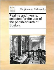 Psalms and hymns, selected for the use of the parish-church of Boston. - See Notes Multiple Contributors