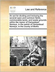 An act for dividing and inclosing the several open and common fields, commonable lands, and waste grounds within the manor of Hampstead Norreys, in the parish of Hampstead Norreys, in the county of Berks. - See Notes Multiple Contributors