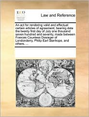 An act for rendering valid and effectual certain articles of agreement, bearing date the twenty first day of July one thousand seven hundred and seventy, made between Frances Countess Dowager of Londonderry, Philip Earl Stanhope, and others, ...