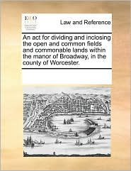 An act for dividing and inclosing the open and common fields and commonable lands within the manor of Broadway, in the county of Worcester. - See Notes Multiple Contributors