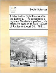A letter to the Right Honourable the Earl of L-----n; concerning a regency. To which is prefixed, His Majesty's speech to both Houses of Parliament, April 24, 1765; ... - See Notes Multiple Contributors