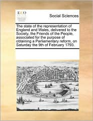 The state of the representation of England and Wales, delivered to the Society, the Friends of the People, associated for the purpose of obtaining a Parliamentary reform, on Saturday the 9th of February 1793. - See Notes Multiple Contributors