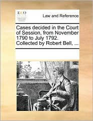 Cases decided in the Court of Session, from November 1790 to July 1792. Collected by Robert Bell, ... - See Notes Multiple Contributors
