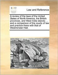 A review of the laws of the United States of North America, the British provinces, and West India islands: ... and a comparison of the courts of law and practice there with that of Westminster Hall. - See Notes Multiple Contributors