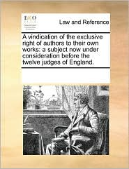 A vindication of the exclusive right of authors to their own works: a subject now under consideration before the twelve judges of England. - See Notes Multiple Contributors