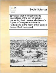 Spectacles for the freemen and freeholders of the city of Dublin, respecting their present election of a fit person to represent them in Parliament, in the room of Sir Samuel Cooke, Bart. deceased. - See Notes Multiple Contributors