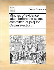 Minutes of evidence taken before the select committee of [sic] the Cavan election. - See Notes Multiple Contributors