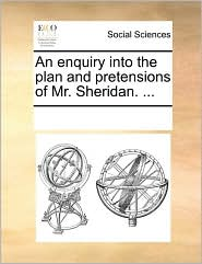 An enquiry into the plan and pretensions of Mr. Sheridan. ... - See Notes Multiple Contributors