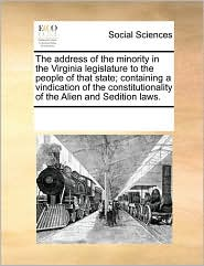 The address of the minority in the Virginia legislature to the people of that state; containing a vindication of the constitutionality of the Alien and Sedition laws. - See Notes Multiple Contributors