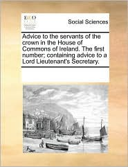 Advice to the servants of the crown in the House of Commons of Ireland. The first number; containing advice to a Lord Lieutenant's Secretary. - See Notes Multiple Contributors