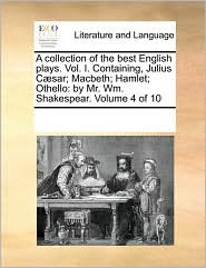 A collection of the best English plays. Vol. I. Containing, Julius C sar; Macbeth; Hamlet; Othello: by Mr. Wm. Shakespear. Volume 4 of 10 - See Notes Multiple Contributors