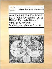 A collection of the best English plays. Vol. I. Containing, Julius C sar; Macbeth; Hamlet; Othello: by Mr. Wm. Shakespear. Volume 3 of 10 - See Notes Multiple Contributors