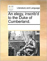 An elegy, inscrib'd to the Duke of Cumberland. - See Notes Multiple Contributors