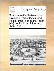 The convention between the Crowns of Great Britain and Spain, concluded at the Pardo [sic] on the 14th of January 1739, N.S. ... - See Notes Multiple Contributors