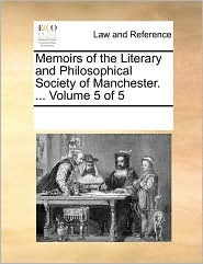 Memoirs of the Literary and Philosophical Society of Manchester. ... Volume 5 of 5 - See Notes Multiple Contributors