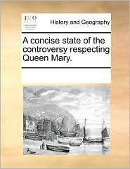 A concise state of the controversy respecting Queen Mary. - See Notes Multiple Contributors