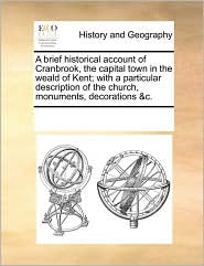A brief historical account of Cranbrook, the capital town in the weald of Kent; with a particular description of the church, monuments, decorations &c. - See Notes Multiple Contributors