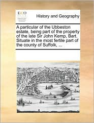 A particular of the Ubbeston estate, being part of the property of the late Sir John Kemp, Bart. Situate in the most fertile part of the county of Suffolk, ... - See Notes Multiple Contributors