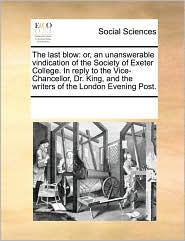 The last blow: or, an unanswerable vindication of the Society of Exeter College. In reply to the Vice-Chancellor, Dr. King, and the writers of the London Evening Post. - See Notes Multiple Contributors