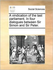 A vindication of the last parliament. In four dialogues between Sir Simon and Sir Peter.