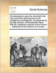 Considerations upon the mischiefs that may arise from granting too much indulgence to foreigners. Occasioned by the late election of Broadstreet Ward. With Mr. Addison's opinion of the French, ... Address'd to the citizens of London, ...