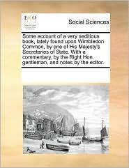 Some account of a very seditious book, lately found upon Wimbledon Common, by one of His Majesty's Secretaries of State. With a commentary, by the Right Hon. gentleman, and notes by the editor. - See Notes Multiple Contributors