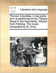 The sot. A burletta, in two parts. As it is performed at the Theatre Royal in the Haymarket. Altered from Fielding. The music composed by Dr. Arne.