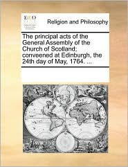 The principal acts of the General Assembly of the Church of Scotland; conveened at Edinburgh, the 24th day of May, 1764. ... - See Notes Multiple Contributors