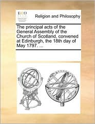 The principal acts of the General Assembly of the Church of Scotland, convened at Edinburgh, the 18th day of May 1797. ... - See Notes Multiple Contributors