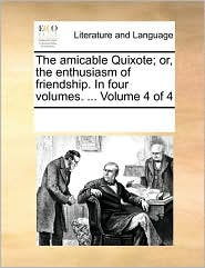 The amicable Quixote; or, the enthusiasm of friendship. In four volumes. ... Volume 4 of 4 - See Notes Multiple Contributors