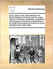 A true state of the case between the British Northern-Colonies and the sugar islands in America, impartially considered, with respect to the bill now depending in the Right Honourable the House of Lords, relating to the sugar trade. - See Notes Multiple Contributors
