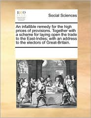An infallible remedy for the high prices of provisions. Together with a scheme for laying open the trade to the East-Indies; with an address to the electors of Great-Britain. - See Notes Multiple Contributors