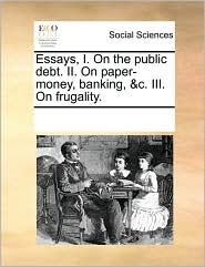 Essays, I. On the public debt. II. On paper-money, banking, &c. III. On frugality. - See Notes Multiple Contributors