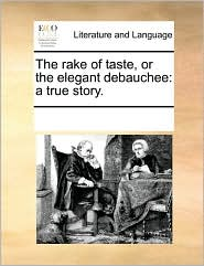 The rake of taste, or the elegant debauchee: a true story. - See Notes Multiple Contributors