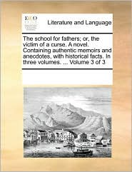 The school for fathers; or, the victim of a curse. A novel. Containing authentic memoirs and anecdotes, with historical facts. In three volumes. ... Volume 3 of 3 - See Notes Multiple Contributors