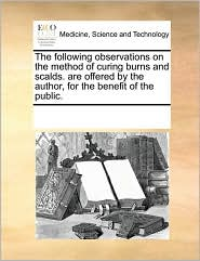 The following observations on the method of curing burns and scalds. are offered by the author, for the benefit of the public. - See Notes Multiple Contributors