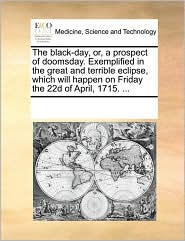 The black-day, or, a prospect of doomsday. Exemplified in the great and terrible eclipse, which will happen on Friday the 22d of April, 1715. ... - See Notes Multiple Contributors